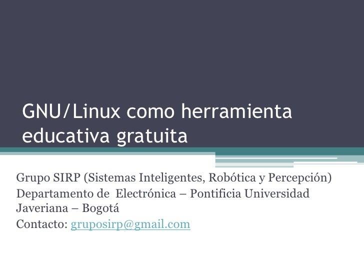 GNU/Linux como herramienta  educativa gratuita Grupo SIRP (Sistemas Inteligentes, Robótica y Percepción) Departamento de E...