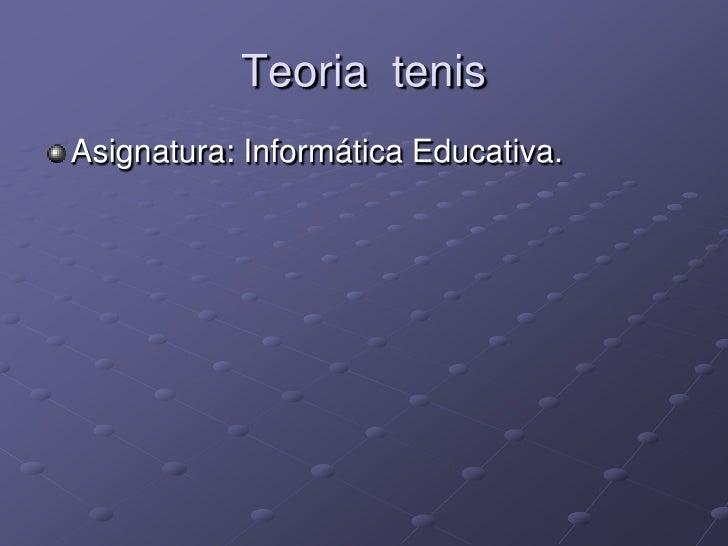 Teoria tenisAsignatura: Informática Educativa.