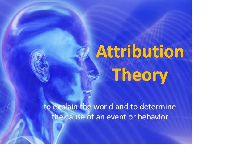 Attribution                Theoryto explain the world and to determine  the cause of an event or behavior