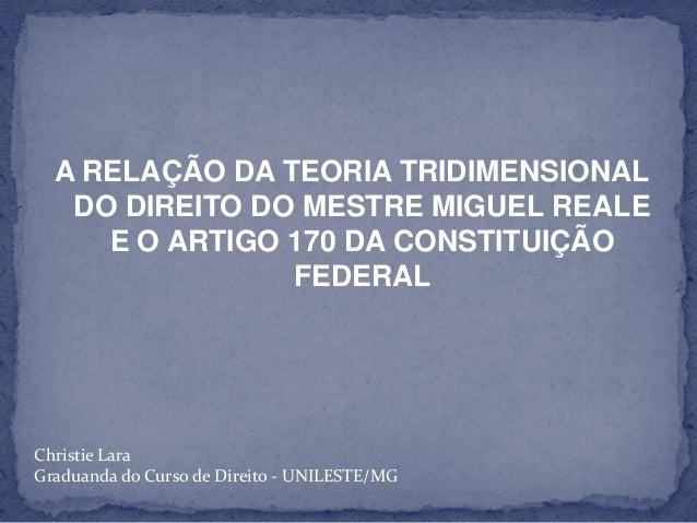 A RELAÇÃO DA TEORIA TRIDIMENSIONAL DO DIREITO DO MESTRE MIGUEL REALE E O ARTIGO 170 DA CONSTITUIÇÃO FEDERAL  Christie Lara...