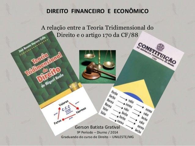DIREITO FINANCEIRO E ECONÔMICO A relação entre a Teoria Tridimensional do Direito e o artigo 170 da CF/88  Gerson Batista ...