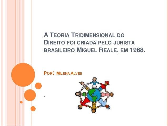A TEORIA TRIDIMENSIONAL DO DIREITO FOI CRIADA PELO JURISTA BRASILEIRO MIGUEL REALE, EM 1968.  POR: MILENA ALVES  .