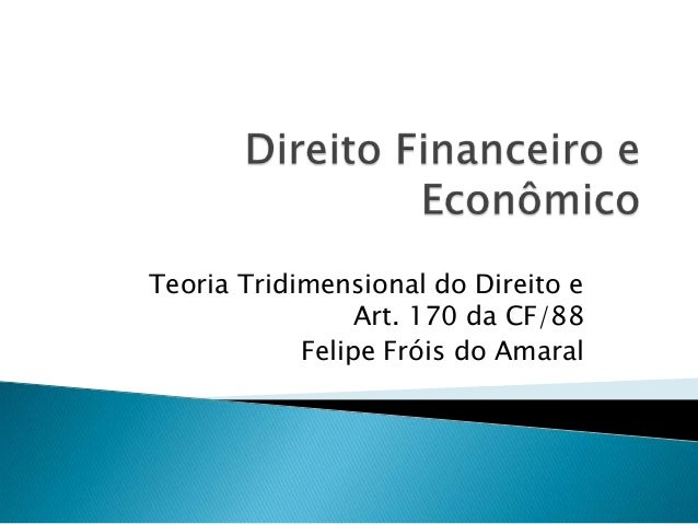 Teoria Tridimensional do Direito e Art. 170 da CF/88 Felipe Fróis do Amaral