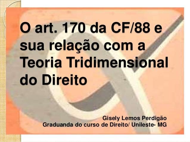 O art. 170 da CF/88 e sua relação com a Teoria Tridimensional do Direito Gisely Lemos Perdigão Graduanda do curso de Direi...