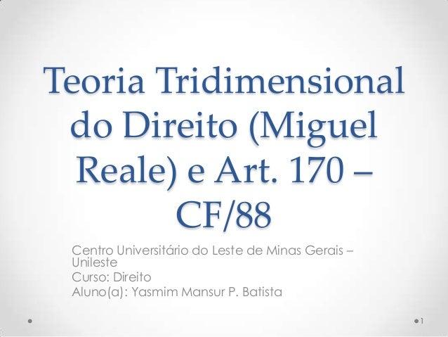 Teoria Tridimensional do Direito (Miguel Reale) e Art. 170 – CF/88 Centro Universitário do Leste de Minas Gerais – Unilest...