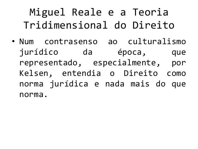 Miguel Reale e a Teoria Tridimensional do Direito • Num contrasenso ao culturalismo jurídico da época, que representado, e...