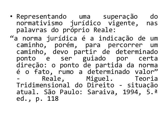 """• Representando uma superação do normativismo jurídico vigente, nas palavras do próprio Reale: """"a norma jurídica é a indic..."""