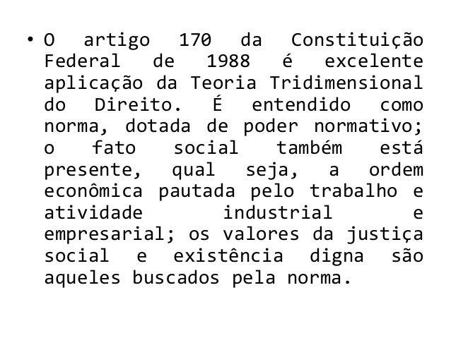 • O artigo 170 da Constituição Federal de 1988 é excelente aplicação da Teoria Tridimensional do Direito. É entendido como...