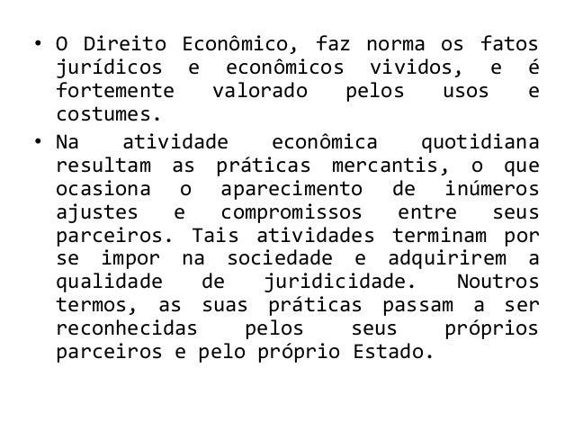 • O Direito Econômico, faz norma os fatos jurídicos e econômicos vividos, e é fortemente valorado pelos usos e costumes. •...