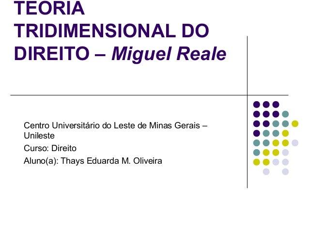 TEORIA TRIDIMENSIONAL DO DIREITO – Miguel Reale  Centro Universitário do Leste de Minas Gerais – Unileste Curso: Direito A...