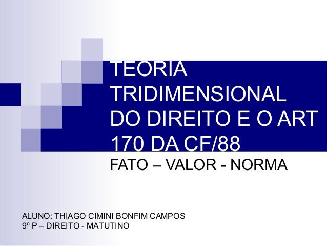TEORIA TRIDIMENSIONAL DO DIREITO E O ART 170 DA CF/88 FATO – VALOR - NORMA ALUNO: THIAGO CIMINI BONFIM CAMPOS 9º P – DIREI...