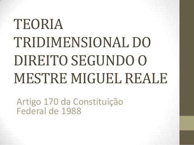 TEORIA TRIDIMENSIONAL DO DIREITO SEGUNDO O MESTRE MIGUEL REALE Artigo 170 da Constituição Federal de 1988