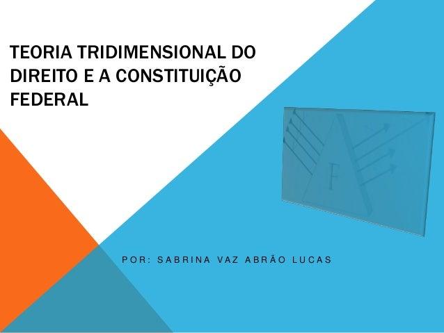 TEORIA TRIDIMENSIONAL DO DIREITO E A CONSTITUIÇÃO FEDERAL  P O R : S A B R I N A VA Z A B R Ã O L U C A S