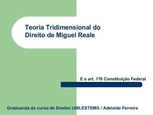 Teoria Tridimensional do Direito de Miguel Reale  E o art. 170 Constituição Federal  Graduanda do curso de Direito/ UNILES...