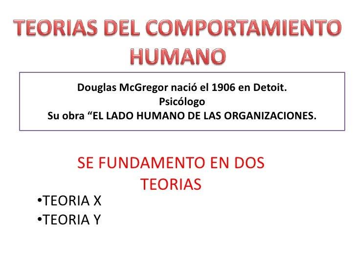 """TEORIAS DEL COMPORTAMIENTO HUMANO<br />Douglas McGregor nació el 1906 en Detoit.<br />Psicólogo<br />Su obra """"EL LADO HUMA..."""