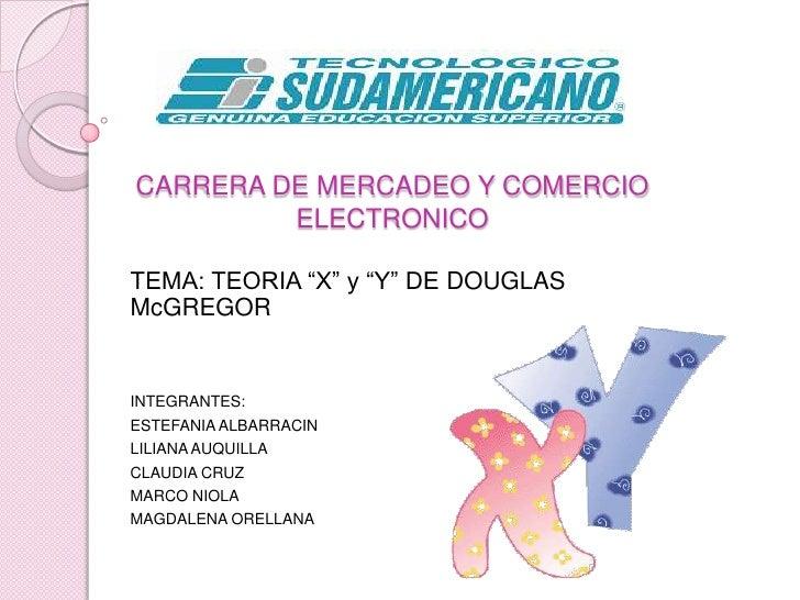 """CARRERA DE MERCADEO Y COMERCIO ELECTRONICO<br />TEMA: TEORIA """"X"""" y """"Y"""" DE DOUGLAS McGREGOR<br />INTEGRANTES: <br />ESTEFAN..."""