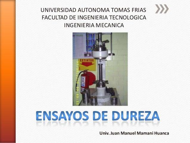 UNIVERSIDAD AUTONOMA TOMAS FRIAS FACULTAD DE INGENIERIA TECNOLOGICA INGENIERIA MECANICA  Univ. Juan Manuel Mamani Huanca