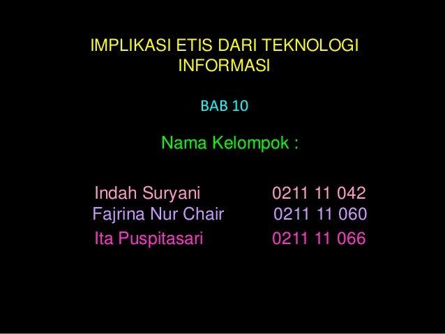 IMPLIKASI ETIS DARI TEKNOLOGI          INFORMASI             BAB 10        Nama Kelompok :Indah Suryani         0211 11 04...