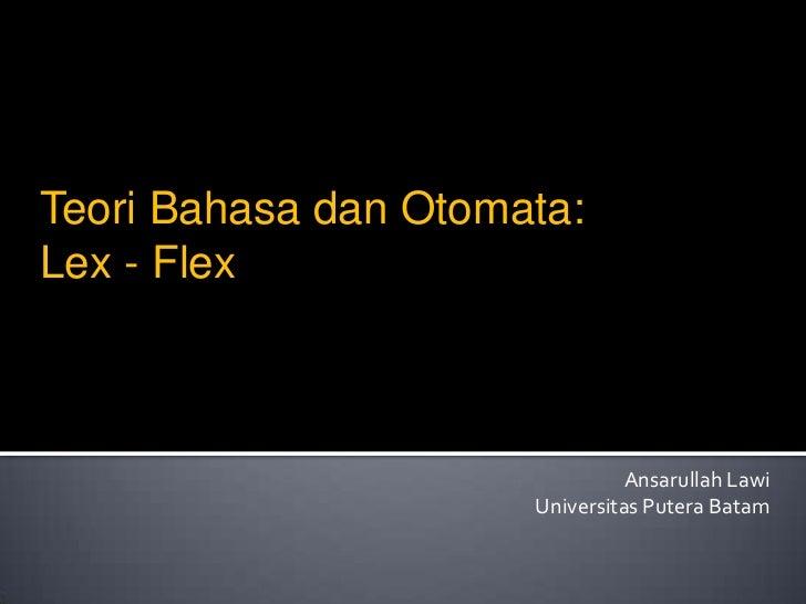 Teori Bahasa dan Otomata:Lex - Flex                                Ansarullah Lawi                      Universitas Putera...