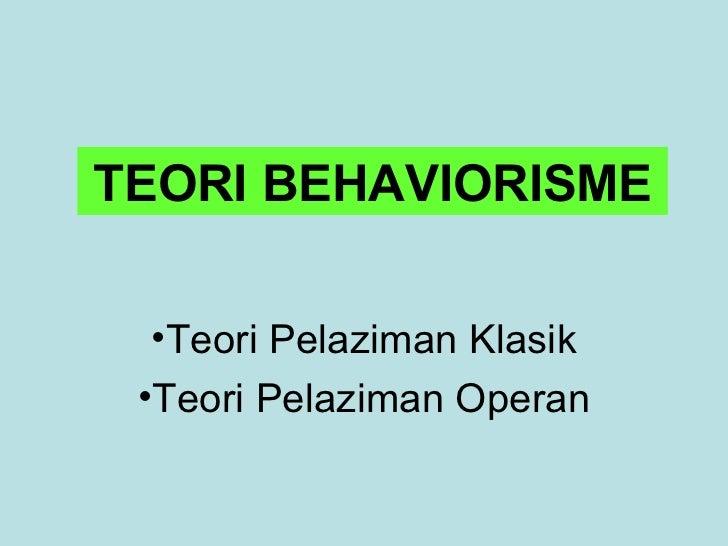 TEORI BEHAVIORISME  •Teori Pelaziman Klasik •Teori Pelaziman Operan