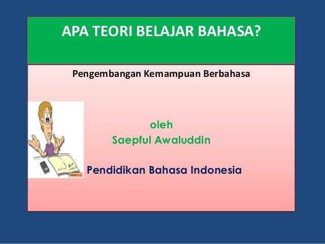 APA TEORI BELAJAR BAHASA? Pengembangan Kemampuan Berbahasa oleh Saepful Awaluddin Pendidikan Bahasa Indonesia