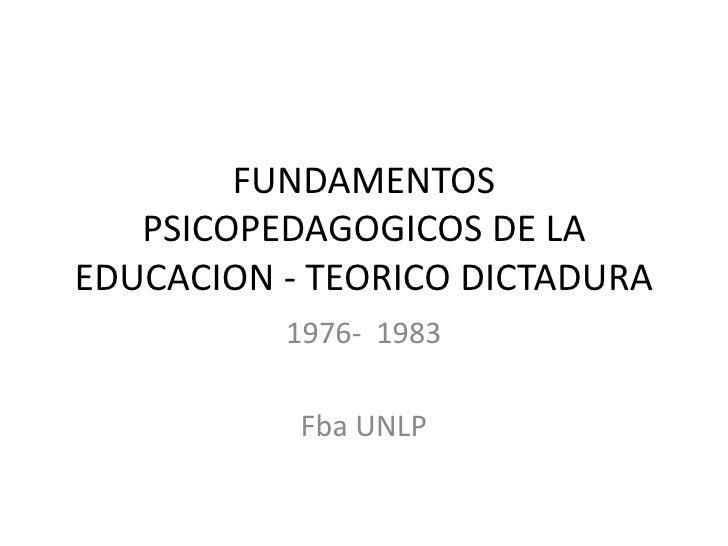 FUNDAMENTOS   PSICOPEDAGOGICOS DE LAEDUCACION - TEORICO DICTADURA          1976- 1983           Fba UNLP