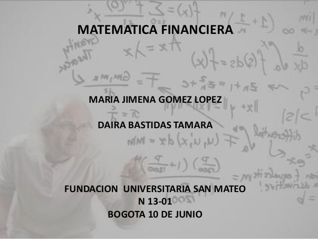 MATEMATICA FINANCIERA MARIA JIMENA GOMEZ LOPEZ DAIRA BASTIDAS TAMARA FUNDACION UNIVERSITARIA SAN MATEO N 13-01 BOGOTA 10 D...