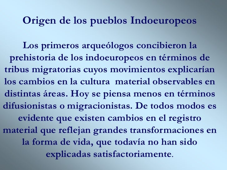 Origen de los pueblos Indoeuropeos     Los primeros arqueólogos concibieron la  prehistoria de los indoeuropeos en término...