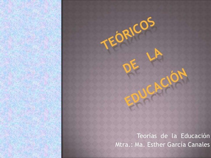 Teóricos de   la educación <br />Teorías  de  la  Educación  <br />Mtra.: Ma. Esther García Canales<br />