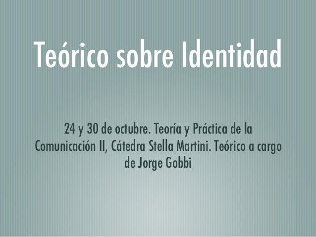 Teórico sobre Identidad     24 y 30 de octubre. Teoría y Práctica de laComunicación II, Cátedra Stella Martini. Teórico a ...