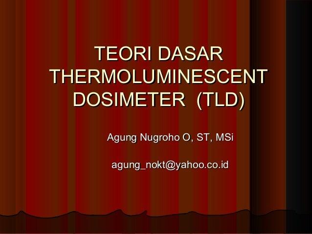 TEORI DASARTHERMOLUMINESCENT  DOSIMETER (TLD)    Agung Nugroho O, ST, MSi    agung_nokt@yahoo.co.id