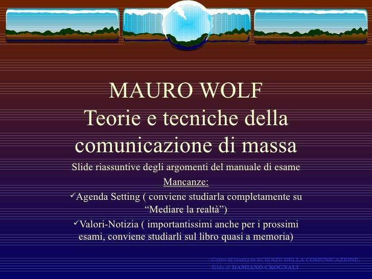 MAURO WOLF Teorie e tecniche della comunicazione di massa <ul><li>Slide riassuntive degli argomenti del manuale di esame <...