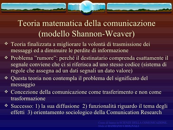 Teoria matematica della comunicazione (modello Shannon-Weaver) <ul><li>Teoria finalizzata a migliorare la volontà di trasm...