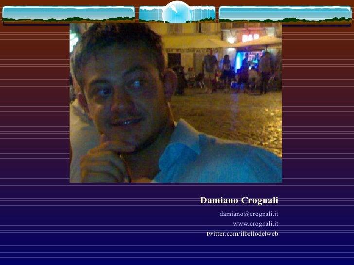 Damiano Crognali <ul><li>[email_address] </li></ul><ul><li>www.crognali.it </li></ul><ul><li>twitter.com/ilbellodelweb </l...