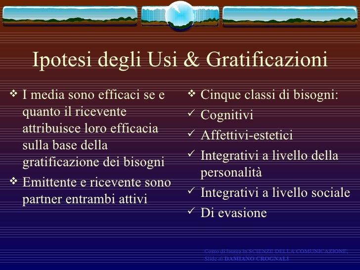 Ipotesi degli Usi & Gratificazioni <ul><li>I media sono efficaci se e quanto il ricevente attribuisce loro efficacia sulla...