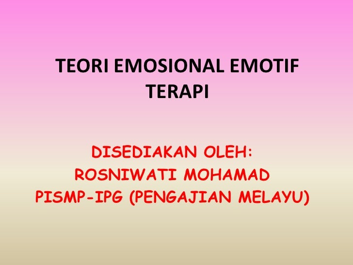 TEORI EMOSIONAL EMOTIF           TERAPI        DISEDIAKAN OLEH:     ROSNIWATI MOHAMAD PISMP-IPG (PENGAJIAN MELAYU)