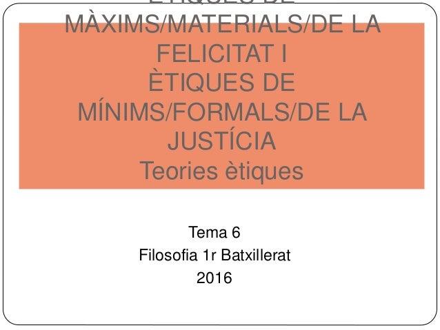ÈTIQUES DE MÀXIMS/MATERIALS/DE LA FELICITAT I ÈTIQUES DE MÍNIMS/FORMALS/DE LA JUSTÍCIA Teories ètiques Tema 6 Filosofia 1r...