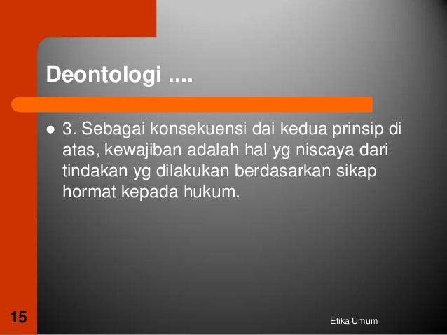 teori deontologi Etika deontologi kesedihan membuat akal terpana dan tidak berdaya mencelakai orang lain melalui perbuatan ataupun ucapan, karena dalam teori deontologi kewajiban itu tidak bisa ditawar lagi karena ini merupakan suatu keharusan atas dasar itu.