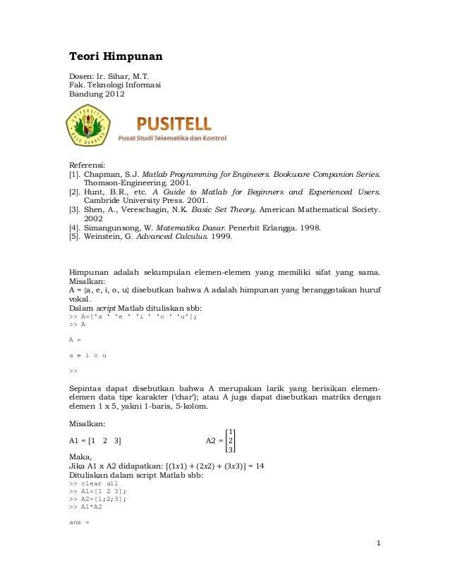 1 Teori Himpunan Dosen: Ir. Sihar, M.T. Fak. Teknologi Informasi Bandung 2012 Referensi: [1]. Chapman, S.J. Matlab Program...