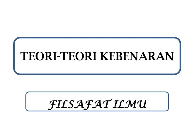 TEORI-TEORI KEBENARAN  FILSAFAT ILMU