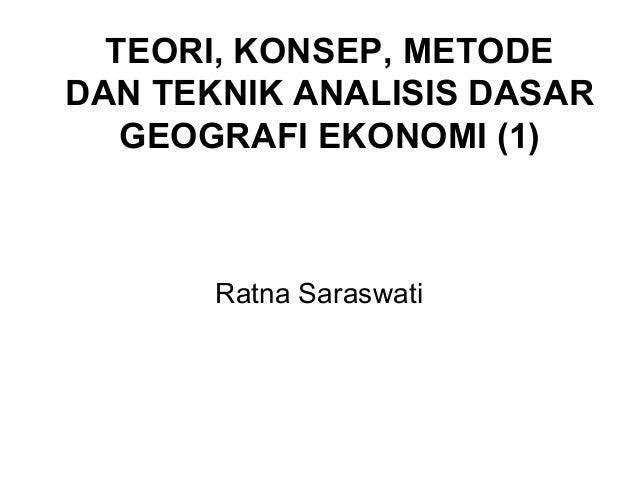 TEORI, KONSEP, METODEDAN TEKNIK ANALISIS DASAR   GEOGRAFI EKONOMI (1)       Ratna Saraswati