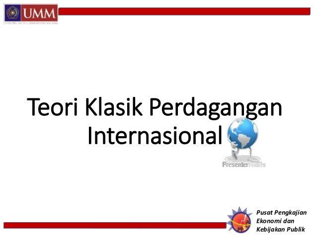 Teori Klasik Perdagangan Internasional Pusat Pengkajian Ekonomi dan Kebijakan Publik