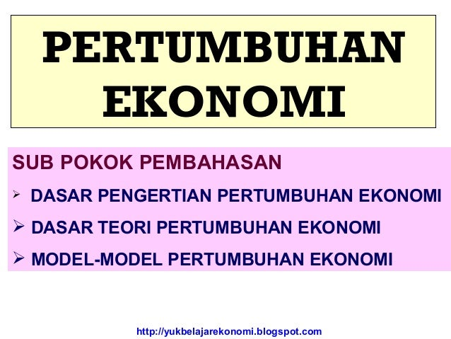 http://yukbelajarekonomi.blogspot.com PERTUMBUHAN EKONOMI SUB POKOK PEMBAHASAN  DASAR PENGERTIAN PERTUMBUHAN EKONOMI  DA...