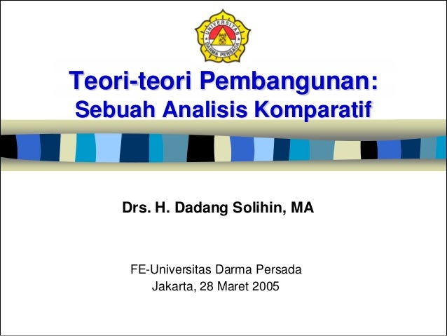 Teori-teori Pembangunan: Sebuah Analisis Komparatif FE-Universitas Darma Persada Jakarta, 28 Maret 2005 Drs. H. Dadang Sol...