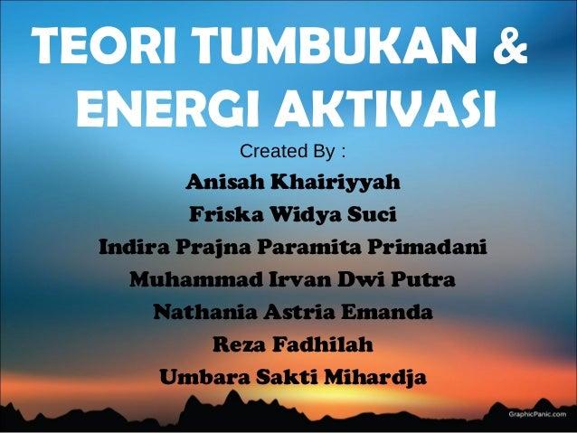 TEORI TUMBUKAN & ENERGI AKTIVASI Created By : Anisah Khairiyyah Friska Widya Suci Indira Prajna Paramita Primadani Muhamma...