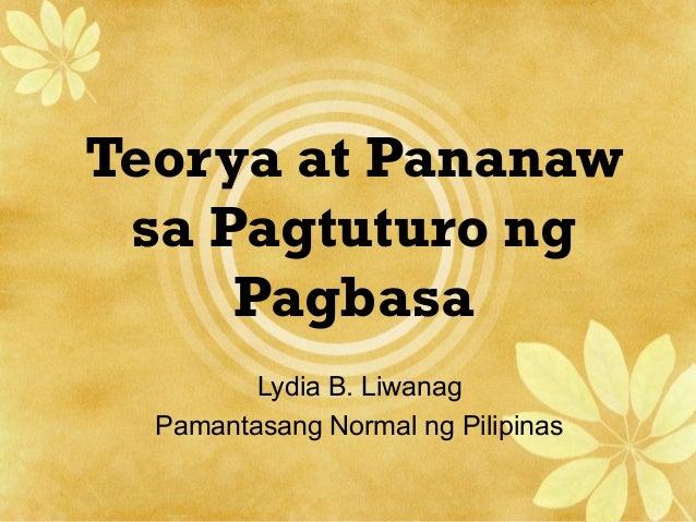 Teorya at Pananaw sa Pagtuturo ng Pagbasa Lydia B. Liwanag Pamantasang Normal ng Pilipinas