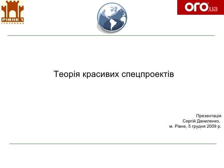 Теорія красивих спецпроектів Презентац ія Сергій Даниленко,  м. Рівне, 5 грудня 2009 р.