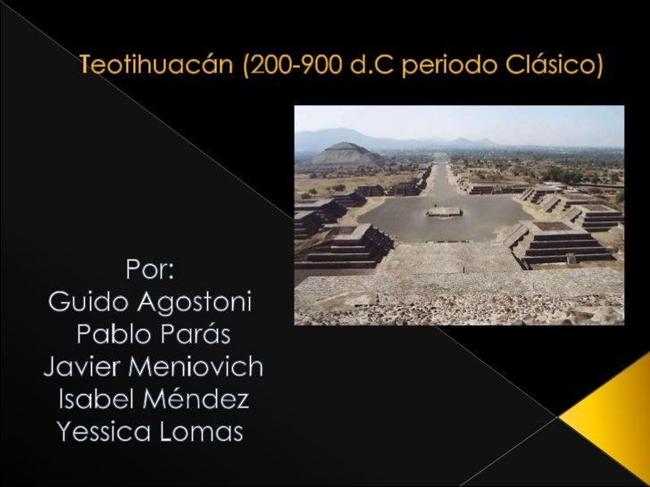 Teotihuacán (200-900 d.C periodo Clásico)<br />Por:<br />Guido Agostoni<br />Pablo Parás<br />Javier Meniovich<br />Isabel...