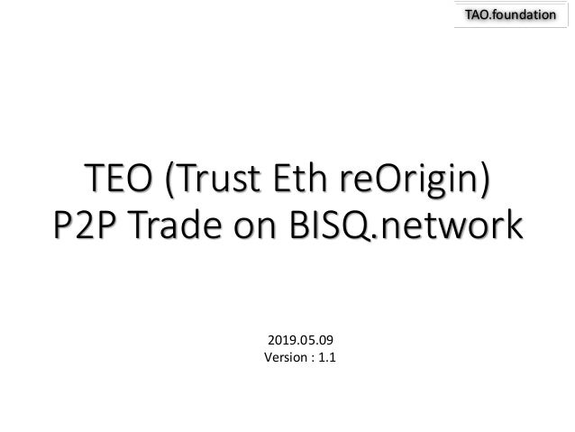 TAO.foundation TEO (Trust Eth reOrigin) P2P Trade on BISQ.network 2019.05.09 Version : 1.1
