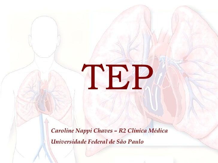 TEP TEP Caroline Nappi Chaves – R2 Clínica Médica Universidade Federal de São Paulo